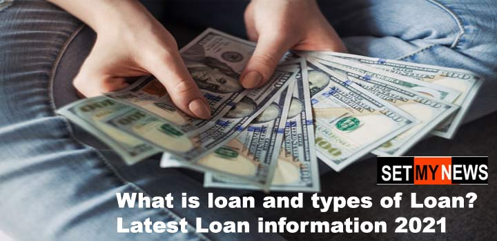 What is loan and types of Loan? Latest Loan information 2021