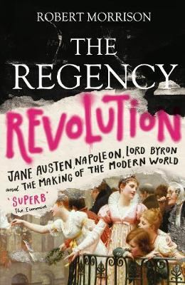 The Regency Revolution: Jane Austen, Napoleon, Lord Byron and the Making of the  by Robert Morrison