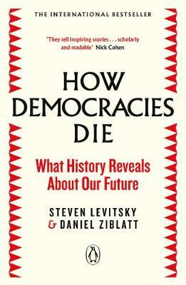 How Democracies Die: What History Reveals About Our Future by Steven Levitsky
