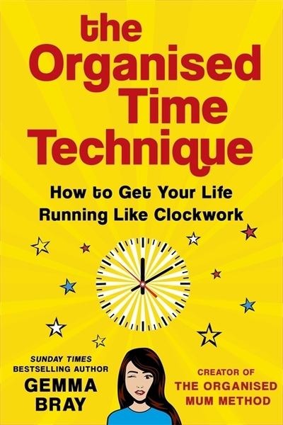 The Organised Time Technique: How to Get Your Life Running Like Clockwork by Gemma Bray