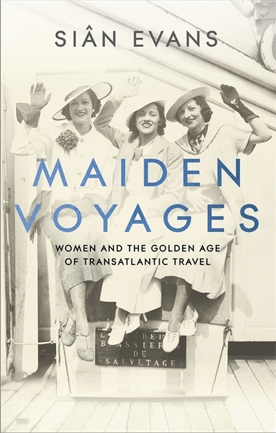 Maiden Voyages: women and the Golden Age of transatlantic travel by Sian Evans