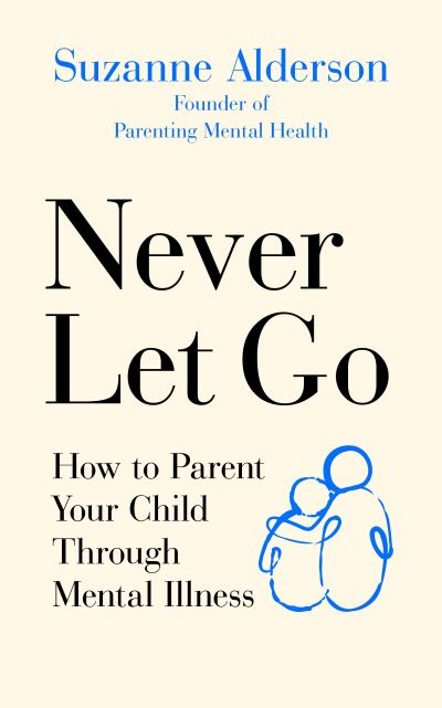 Never Let Go: How to Parent Your Child Through Mental Illness by Suzanne Alderson
