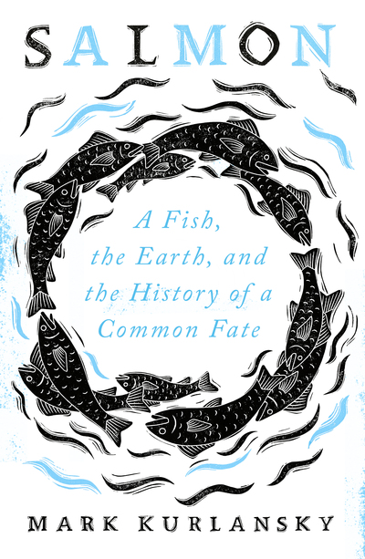 Salmon: A Fish, the Earth, and the History of a Common Fate by Mark Kurlansky