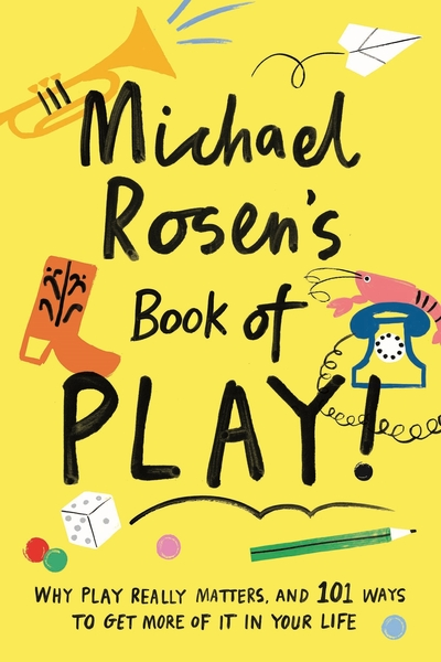 Michael Rosen's Book of Play: Why play really matters, and 101 ways to get more  by Michael Rosen