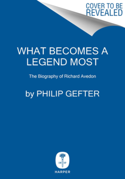 What Becomes a Legend Most: A Biography of Richard Avedon by Philip Gefter