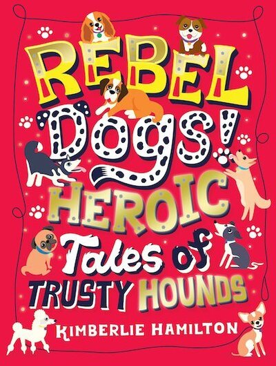 Rebel Dogs! Heroic Tales of Trusty Hounds by Kimberlie Hamilton