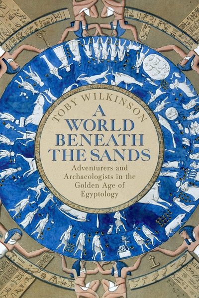 A World Beneath the Sands: Adventurers and Archaeologists in the Golden Age of E by Toby Wilkinson