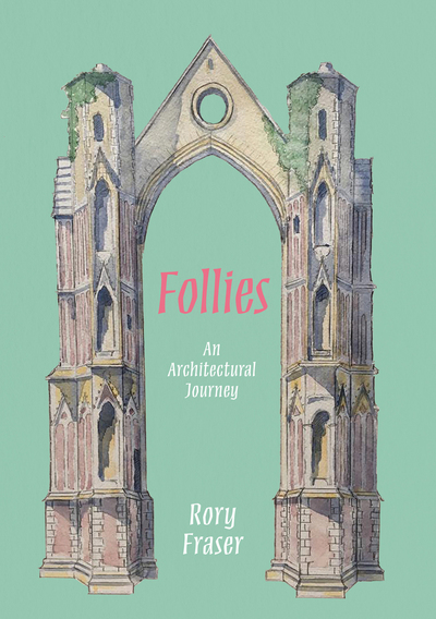 Follies: An Architectural Journey by Rory Fraser