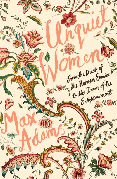 Unquiet Women: From the Dusk of the Roman Empire to the Dawn of the Enlightenmen by Max Adams