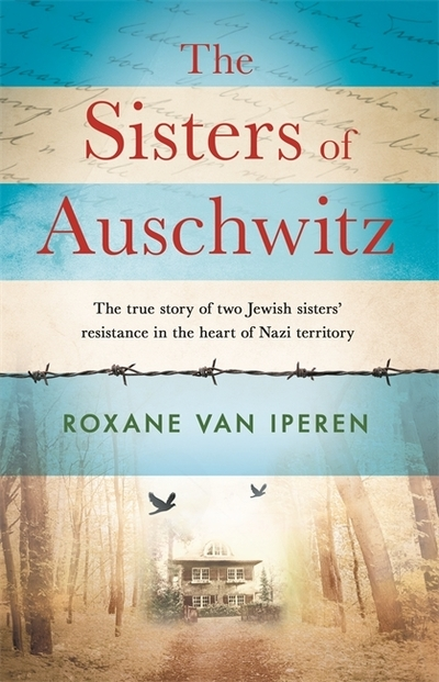 The Sisters of Auschwitz: The true story of two Jewish sisters' resistance in th by Roxane van Iperen