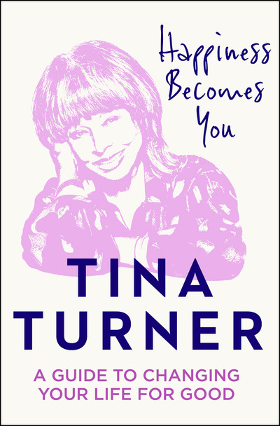 Happiness Becomes You: A guide to changing your life for good by Tina Turner