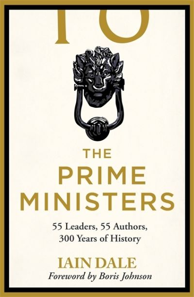 The Prime Ministers: 55 Leaders, 55 Authors, 300 Years of History by Iain Dale