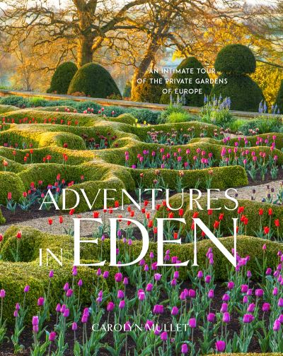 Adventures in Eden: An Intimate Tour of the Private Gardens of Europe by Carolyn Mullet