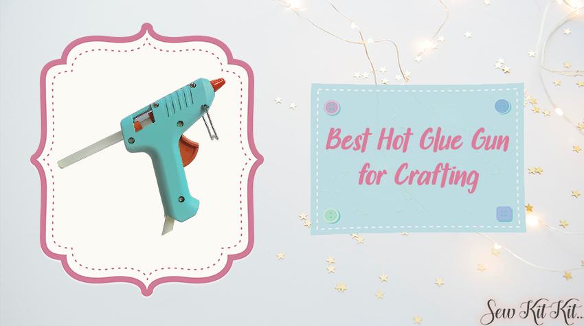 Best Hot Glue Gun for Crafting - Sew Kit Kit