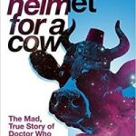 Space Helmet For A Cow – The Mad, True Story Of Doctor Who – Volume 2: 1990-2013 by Paul Kirkley (book review).