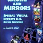 Smoke And Mirrors – Special Visual Effects B.C. (Before Computers) by Mark D. Wolf (book review).