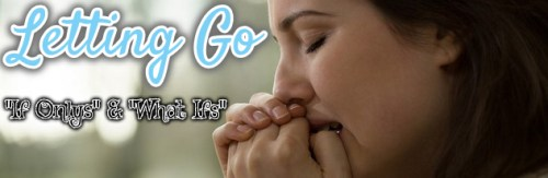 """letting go of """"if onlys"""" and """"what ifs?"""""""
