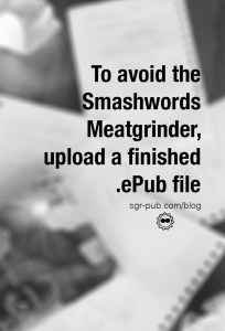To avoid the Smashwords Meatgrinder, upload a finished ePub file