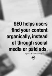 SEO helps users find your content organically, instead of through social media or paid ads