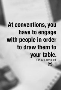 When attending conventions, you have to engage with people to draw them to your table