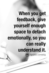 How to take feedback: When you get it, give yourself enough space to detach emotionally, so you can really understand it