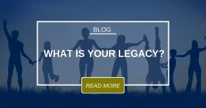 BLOG What Is Your Legacy?