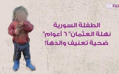 """وفاة الطفلة السورية """"نهلة العثمان"""" ابنة الـ6 أعوام بعد تعرضها للتعذيب على يد والدها"""