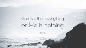 1214386-Bill-W-Quote-God-is-either-everything-or-He-is-nothing