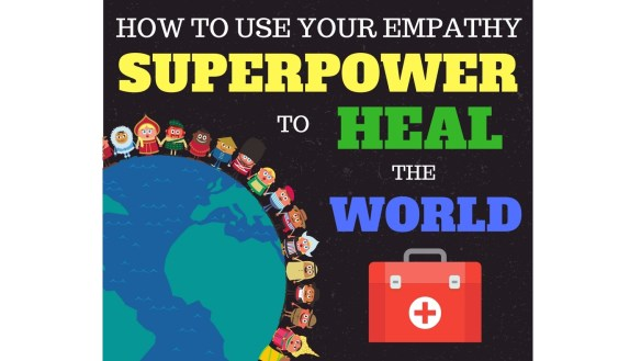 How to use your empathy superpower to heal the world
