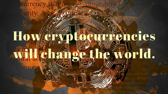 How cryptocurrencies will change the world.