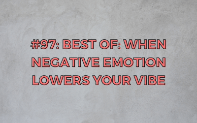 BEST OF: When Negative Emotions Lower Your Vibe — Ep. 97