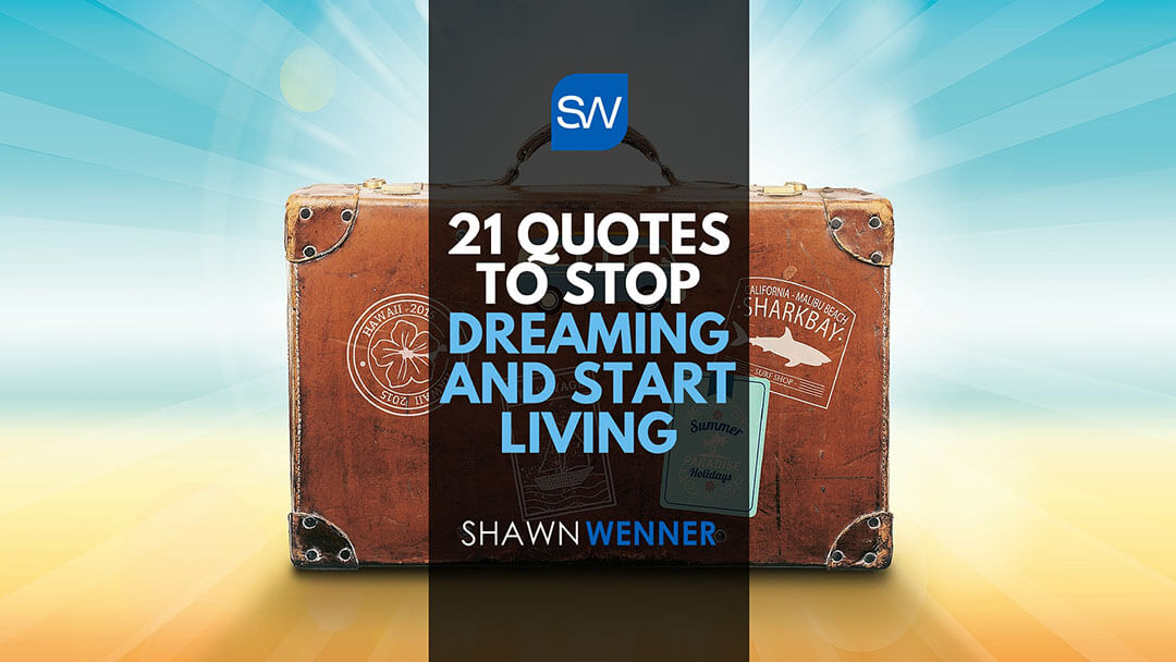 21 Quotes to Stop Dreaming & Start Living