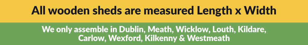 All wooden sheds are measured length x width / we only assemble in Dublin, Meath, Wicklow, Louth, Kildare, Carlow, Wexford, Kilkenny & Westmeath