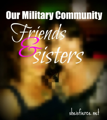 Our military community, friends and sisters