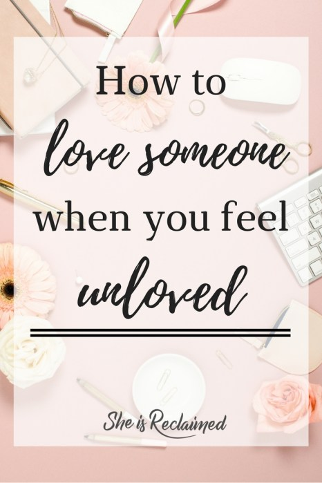 How To Love Someone When You Feel Unloved She Is Reclaimed