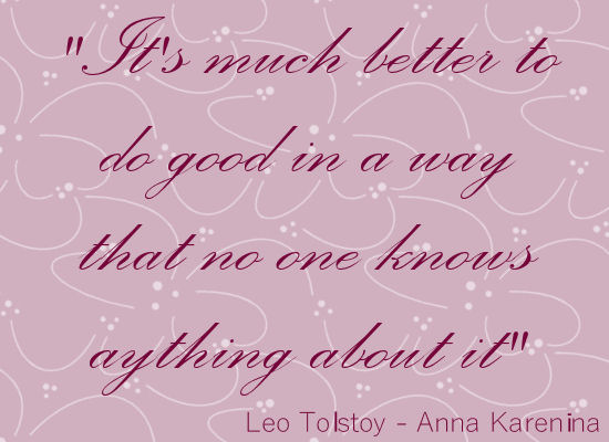 Leo Tolstoy quote from Anna Karenina - It's much better to do good in a way that no one knows anything about it