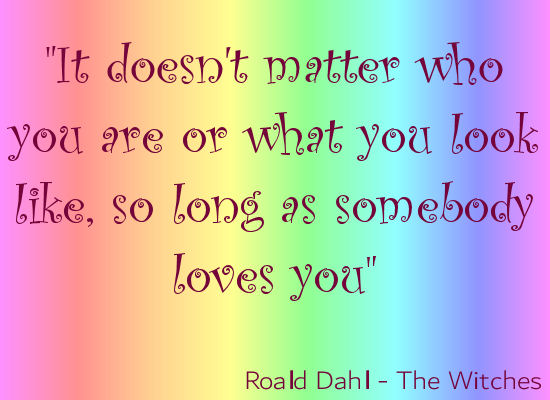 Roald Dahl quote from The Witches - It doesn't matter who you are or what you look like as long as someone loves you
