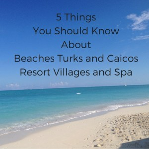 5 Things You Should Know About Beaches Turks & Caicos Resort Villages & Spa