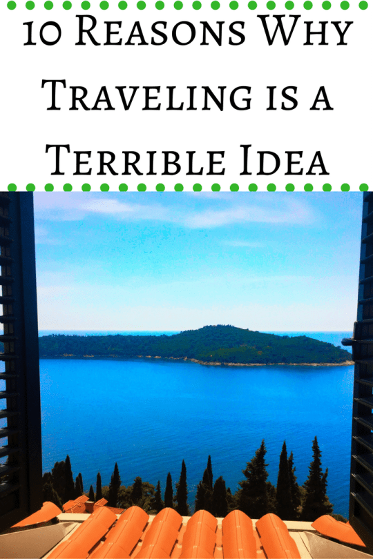 10 Reasons Why Traveling is a Terrible Idea