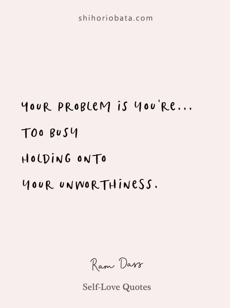 your problem is you're too busy holding onto unworthiness