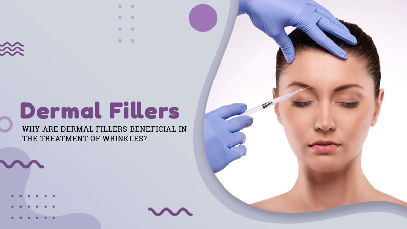 Why-are-Dermal-Fillers-Beneficial-in-the-Treatment-of-Wrinkles