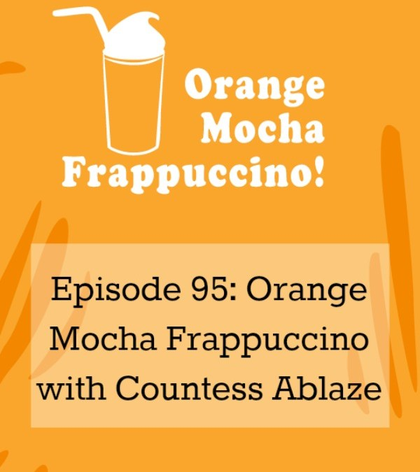 Episode 95: Orange Mocha Frappucino with Countess Ablaze