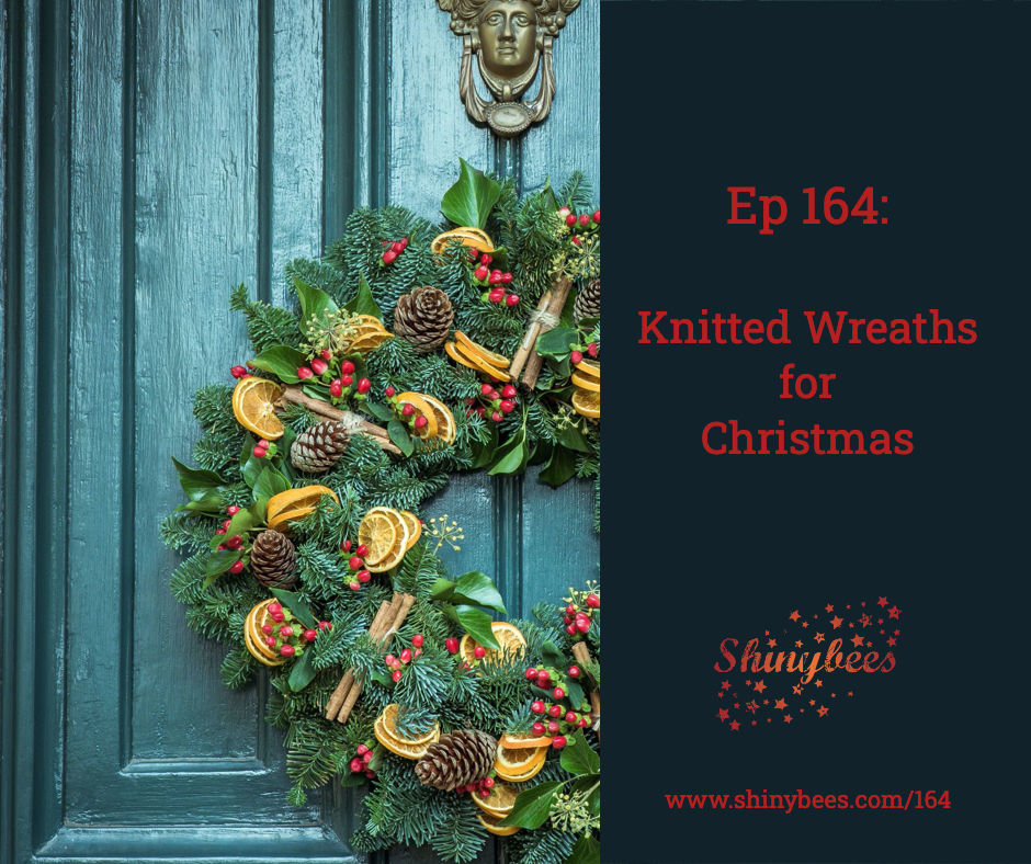 Shinybees Knitting Podcast Episode 164 Knitted Wreaths For Christmas