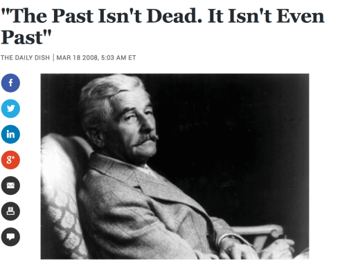 From The Atlantic http://www.theatlantic.com/daily-dish/archive/2008/03/-the-past-isnt-dead-it-isnt-even-past/218789/