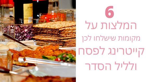 6 המלצות על אוכל מוכן לפסח ושירותי קייטרינג לפסח - החיים לפי שירלי - בלוג לייף סטייל והשראה