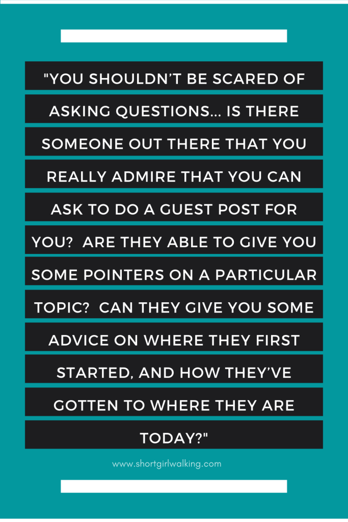 """Image reads: """"You shouldn't be scared of asking questions... Is there someone out there that you really admire that you can ask to do a guest post for you? Are they able to give you some pointers on a particular topic? Can they give you some advice on where they first started, and how they've gotten to where they are today?"""""""