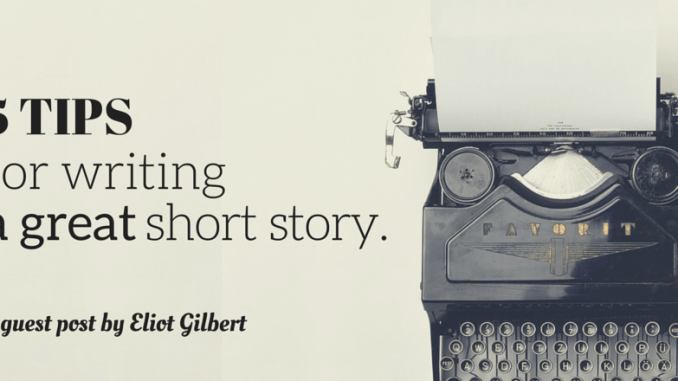 5-tips-for-writing-a-great-short-story-by-eliot-gilbert