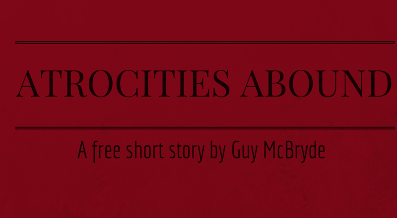 Atrocities Abound: A Short Story by Guy McBryde