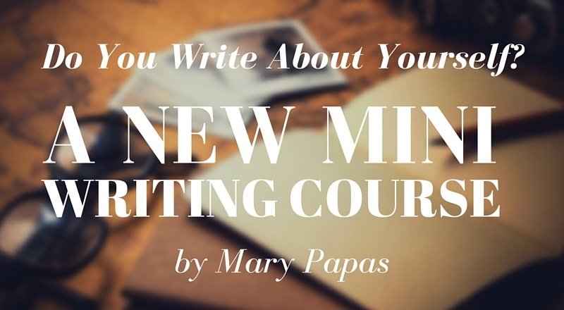 Do You Write About Yourself? A New Mini Writing Course by Mary Papas!