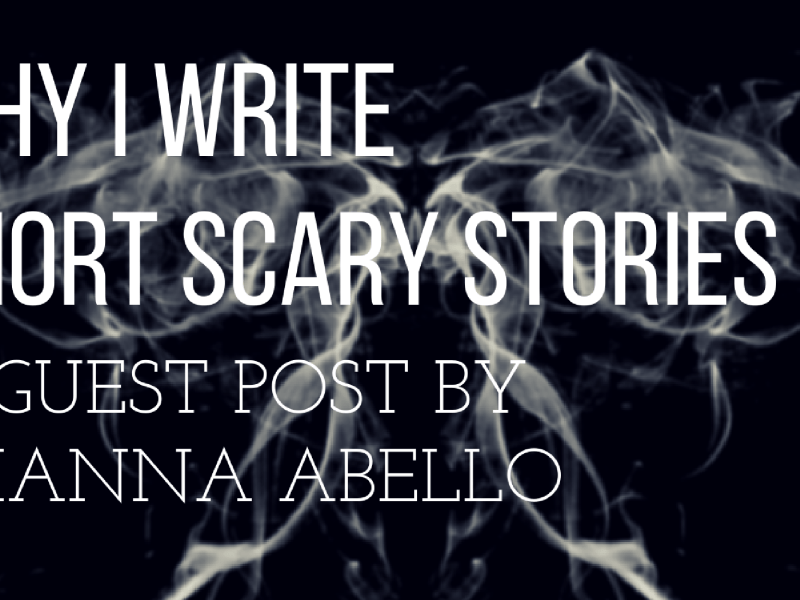 Why I Write Short Scary Stories by Brianna Abello